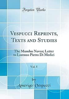 Vespucci Reprints, Texts and Studies, Vol. 5: The Mundus Novus; Letter to Lorenzo Pietro Di Medici (Classic Reprint)