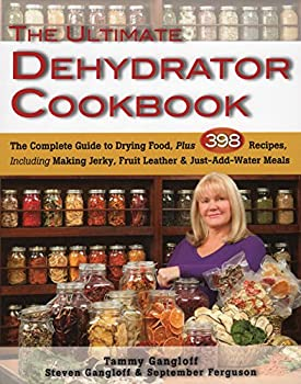 The Ultimate Dehydrator Cookbook  The Complete Guide to Drying Food Plus 398 Recipes Including Making Jerky Fruit Leather & Just-Add-Water Meals