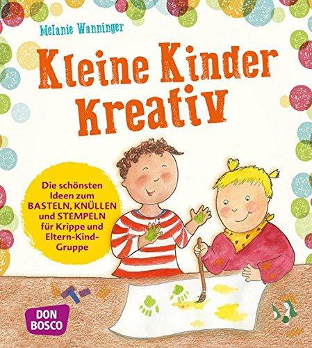 Kleine Kinder kreativ. Die schönsten Ideen zum Basteln, Knüllen und Stempeln für Krippe und Eltern-Kind-Gruppe