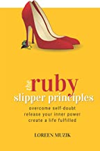 The Ruby Slipper Principles: To Overcome Self-doubt, Release Your Inner Power and Create a Life Fulfilled