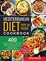 Mediterranean Diet Type of Foods Cookbook: 400 Easy and Mouthwatering Recipes; Appetizers, Desserts, Meat and Poultry, Pasta and Whole Grains, Salads, Seafood, Snacks and Vegetables. Your Decisive Choice for Eating and Living Well