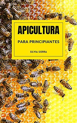APICULTURA PARA PRINCIPIANTES: Aprende a criar abejas y gestionar colmenas para obtener miel, jalea real, polen, cera y propóleo y ganar dinero con tu propio negocio como apicultor