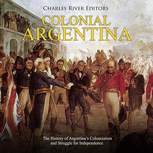 Colonial Argentina: The History of Argentina's Colonization and Struggle for Independence audiobook cover art