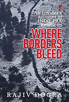 WHERE BORDERS BLEED: AN INSIDER'S ACCOUNT OF INDO-PAK RELATIONS by [Rajiv Dogra]