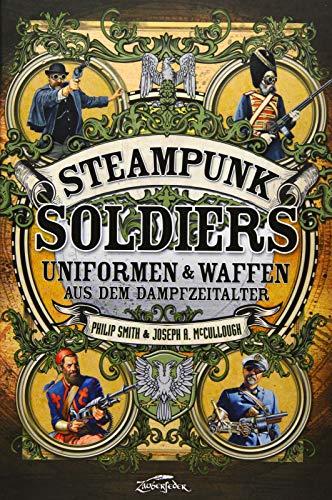 Steampunk Soldiers: Uniforms & Weapons from the Age of Steam: Uniformen & Waffen aus dem Dampfzeitalter