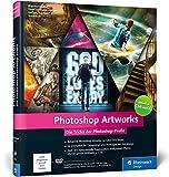 Photoshop Artworks: Die Tricks der Photoshop-Profis – aktuell zu Photoshop CC und CS6 (Galileo Design) - Peter Braunschmid