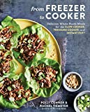 From Freezer to Cooker: Delicious Whole-Foods Meals for the Slow Cooker, Pressure Cooker, and Instant Pot: A Cookbook