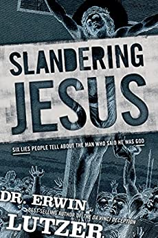 Slandering Jesus: Six Lies People Tell about the Man Who Said He Was God by [Erwin Lutzer]