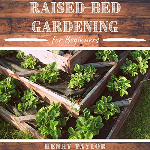 Raised Bed Gardening for Beginners: The Complete Guide to Build Your Own Raised Bed Garden
