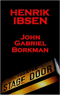 Henrik Ibsen - John Gabriel Borkman: A Classic Play from the Father of Theatre