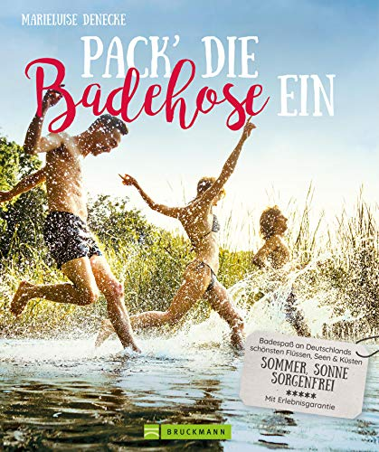 Pack die Badehose ein. Badespaß an Deutschlands schönsten Flüssen, Seen und Küsten.: Sommer, Sonne, sorgenfrei. Ausflüge zu den schönsten Badestellen. Mit Insidertipps.
