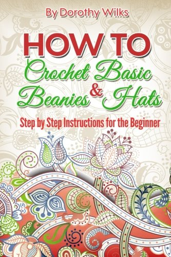 How to Crochet Basic Beanies and Hats: Step by Step Instructions for the Beginner