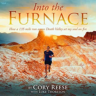 Into the Furnace      How a 135 Mile Run Across Death Valley Set My Soul on Fire              By:                                                                                                                                 Cory Reese,                                                                                        Luke Thoreson                               Narrated by:                                                                                                                                 Cory Reese                      Length: 7 hrs and 30 mins     52 ratings     Overall 4.6