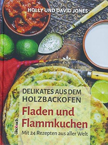 Delikates aus dem Holzbackofen: Fladen und Flammkuchen: Mit 24 Rezepten aus aller Welt