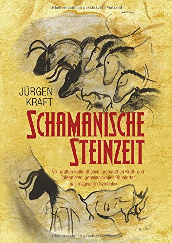 Schamanische Steinzeit: Von uralten Heilmethoden, archaischen Kraft- und Totemtieren, geheimnisvollen Ritualorten und magischen Symbolen