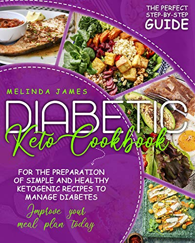 Diabetic Keto Cookbook: The Perfect Step-By-Step Guide For The Preparation Of Simple And Healthy Ketogenic Recipes To Manage Diabetes. Improve Your Meal Plan Today!