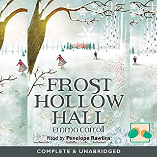 Frost Hollow Hall                   By:                                                                                                                                 Emma Carroll                               Narrated by:                                                                                                                                 Penny Rawlins                      Length: 8 hrs and 13 mins     17 ratings     Overall 4.6