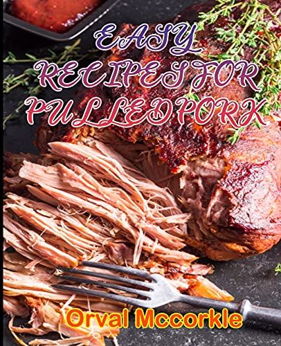 EASY RECIPES FOR PULLED PORK: 150 recipe Delicious and Easy The Ultimate Practical Guide Easy bakes Recipes From Around The World pulled pork cookbook