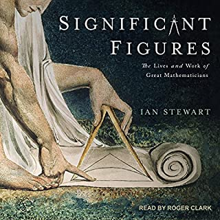 Significant Figures     The Lives and Work of Great Mathematicians              By:                                                                                                                                 Ian Stewart                               Narrated by:                                                                                                                                 Roger Clark                      Length: 11 hrs and 39 mins     113 ratings     Overall 4.4