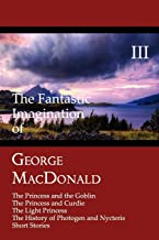 The Fantastic Imagination of George MacDonald, Volume III: The Princess and the Goblin, the Princess and Curdie, the Light...