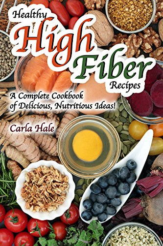 Healthy High Fiber Recipes: A Complete Cookbook of Delicious, Nutritious Ideas!