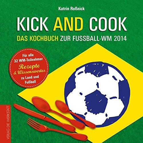 Kick and Cook: Das Kochbuch zur Fußball-WM 2014