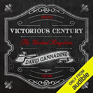 Victorious Century     The United Kingdom, 1800-1906              By:                                                                                                                                 David Cannadine                               Narrated by:                                                                                                                                 Kris Dyer                      Length: 24 hrs and 57 mins     70 ratings     Overall 4.2