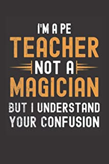 I am a PE Teacher, Not a Magician, but Understand, your Confusion : Funny Notebook Gift for PE Teachers: Funny Blank Lined...