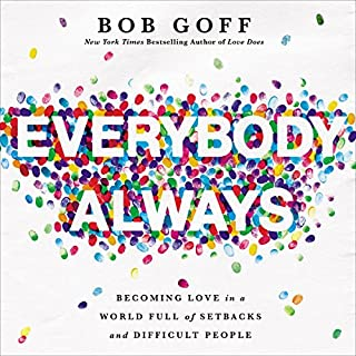 Everybody, Always     Becoming Love in a World Full of Setbacks and Difficult People              Written by:                                                                                                                                 Bob Goff                               Narrated by:                                                                                                                                 Bob Goff                      Length: 5 hrs and 33 mins     78 ratings     Overall 4.9