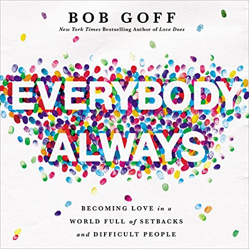 Everybody, Always     Becoming Love in a World Full of Setbacks and Difficult People              By:                                                                                                                                 Bob Goff                               Narrated by:                                                                                                                                 Bob Goff                      Length: 5 hrs and 33 mins     5,191 ratings     Overall 4.9
