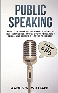 Public Speaking: Speak Like a Pro - How to Destroy Social Anxiety, Develop Self-Confidence, Improve Your Persuasion Skill...