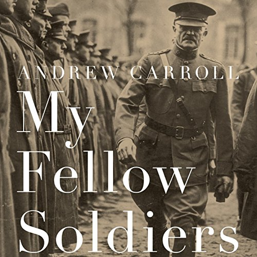 My Fellow Soldiers     General John Pershing and the Americans Who Helped Win the Great War              By:                                                                                                                                 Andrew Carroll                               Narrated by:                                                                                                                                 Andrew Carroll                      Length: 11 hrs and 32 mins     43 ratings     Overall 4.6