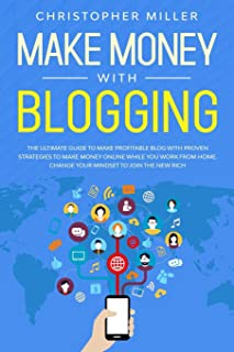 Make Money with Blogging: The Ultimate Guide to Make Profitable Blog with Proven Strategies to Make Money Online While You...