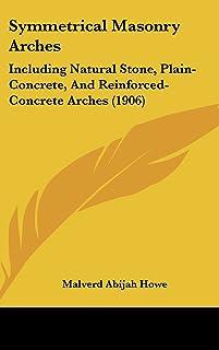 Symmetrical Masonry Arches: Including Natural Stone, Plain-Concrete, and Reinforced-Concrete Arches (1906)