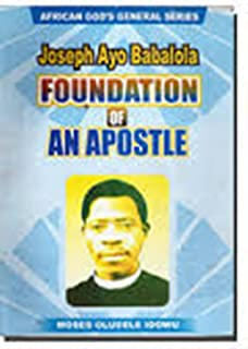 Joseph Ayo Babalola the Foundation of an Apostle