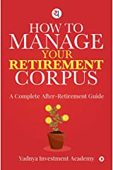 How to manage your retirement Corpus : A complete after retirement guide Kindle Edition