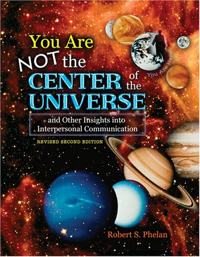 YOU ARE NOT THE CENTER OF THE UNIVERSE AND OTHER INSIGHTS INTO INTERPERSONAL COMMUNICATION