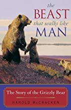 The Beast That Walks Like Man: The Story of the Grizzly Bear