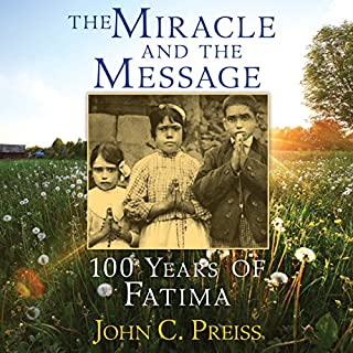 The Miracle and the Message     100 Years of Fatima              By:                                                                                                                                 John C. Preiss                               Narrated by:                                                                                                                                 Paul Michael                      Length: 3 hrs and 38 mins     1 rating     Overall 5.0