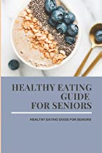 Healthy Eating Guide For Seniors: Be Fully Prepared In Your Last Road: Consciousness Of Aging