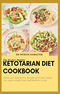 The Perfect Healthy Ketotarian Diet Cookbook: Delicious ketotarian recipes with meal plans for rapid weight loss and healt...