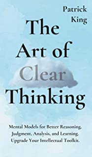 The Art of Clear Thinking: Mental Models for Better Reasoning, Judgment, Analysis, and Learning. Upgrade Your Intellectual...