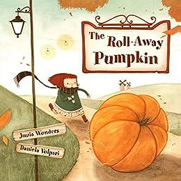 The Roll-Away Pumpkin: A Wonderful & Whimsical Book for Kids. Perfect for this Fall / Autumn, Halloween, & Thanksgiving! by [Junia Wonders, Daniela Volpari]