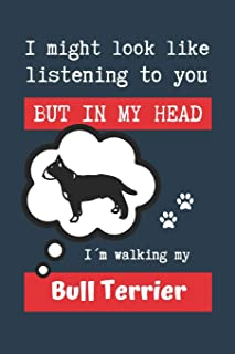 I MIGHT LOOK LIKE LISTENING TO YOU BUT IN MY HEAD I´M WALKING MY BULL TERRIER: BLANK LINED DOG JOURNAL | Keep Track of You...