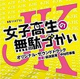 テレビ朝日系金曜ナイトドラマ「女子高生の無駄づかい」オリジナル・サウンドトラック