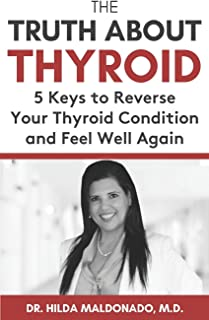 THE TRUTH ABOUT THYROID: 5 Keys to Reverse Your Thyroid Condition and Feel Well Again
