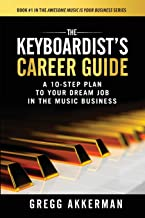 The Keyboardist's Career Guide: A 10-Step Plan to Your Dream Job in the Music Business (Awesome Music is Your Business Series)