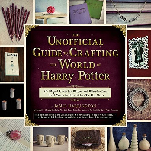 The Unofficial Guide to Crafting the World of Harry Potter: 30 Magical Crafts for Witches and Wizards--From Pencil Wands to House Colors Tie-Dye Shirts