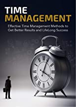 Time Management:  Effective Time Management Methods to Get Better Results and LifeLong Success ((Time Management Skills, Enhance Creativity, Organization, ... Productivity Plan & More)) (English Edition)