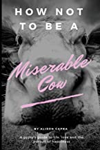 How NOT to be a Miserable Cow: A gypsy's guide to life, love and the pursuit of happiness.